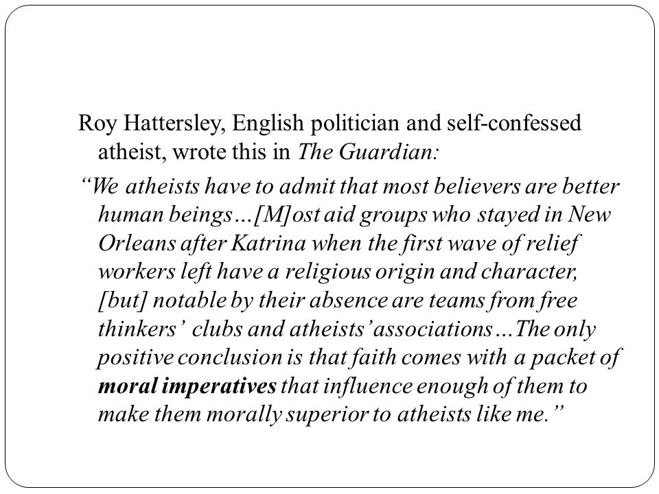Roy Hattersley, English politician and self-confessed atheist, wrote this in The Guardian: We atheists have to admit that most believers are better human beings…[M]ost aid groups who stayed in New Orleans after Katrina when the first wave of relief workers left have a religious origin and character, [but] notable by their absence are teams from free thinkers' clubs and atheists' associations…The only positive conclusion is that faith comes with a packet of moral imperatives that influence enough of them to make them morally superior to atheists like me.